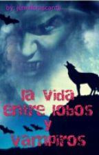 La Vida Entre Lobos Y Vampiros by JenniferAscanta