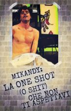 ~MIKANDY:LA ONE-SHOT(O SHIT) CHE NON TI ASPETTAVI~ by thechiarris