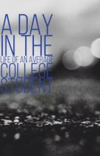 A Day in The Life of an Average College Student by sammyvaldez