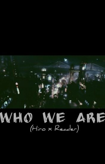 Who We Are (Hiro x Reader)
