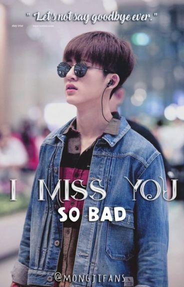 I MISS YOU SO BAD