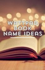 ❁Wattpad Book Name Ideas❁ by queen_styless