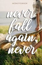 Never Fall Again, Never ✔ by Imcrazyyouknow