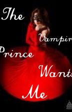 The vampire prince wants me by iisuperwomanii22