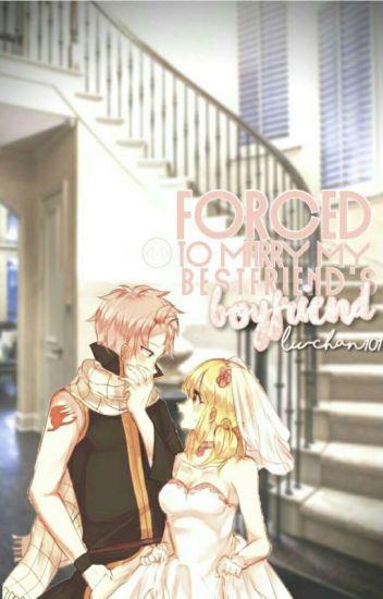 Forced to marry my best friend's boyfriend [a nalu fanfiction]