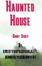 Haunted House (Short Story) by qwertyuiopasdfghkjlz