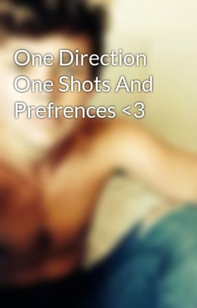 One Direction One Shots And Prefrences <3 by rubiecoolkid