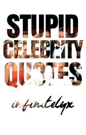 Stupid Celebrity Quotes by infinitelyx