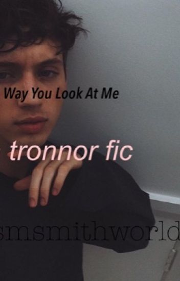 The Way You Look At Me// A Tronnor Fanfic