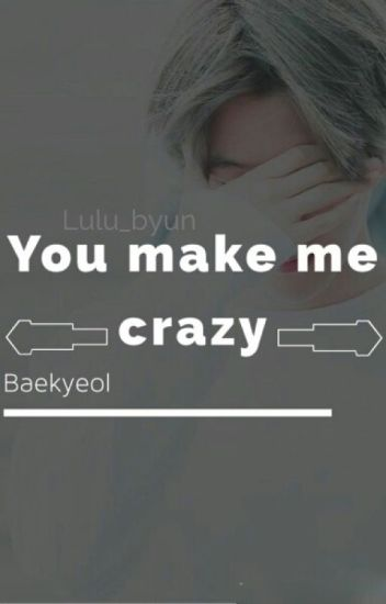 You make me crazy (Baekyeol FF) {Slow Updates}