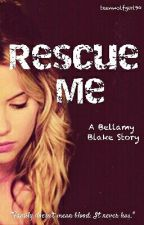 Rescue Me 》 Bellamy Blake {Book One}  by teenwolfgirl90