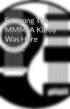 Escaping The MMM: A Kilroy Was Here Fanfic by Styxfanforever
