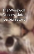 The Werewolf Queens Mate. (Lesbian Story) by Mistressofsnark420