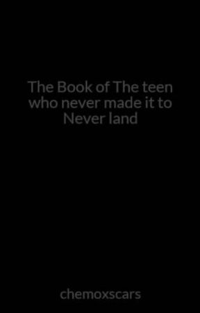The Book of The teen who never made it to Never land by chemoxscars