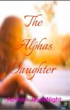 The Alphas Daughter by JaydeNight