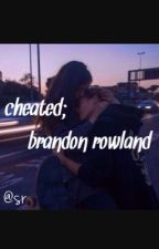 cheated; brandon rowland||completed by BLURREDFAME