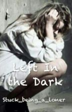 Left In The Dark by Stuck_being_a_loner