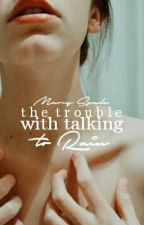The Trouble With Talking To Rain ✓ #wattys2016 by ghostsofme