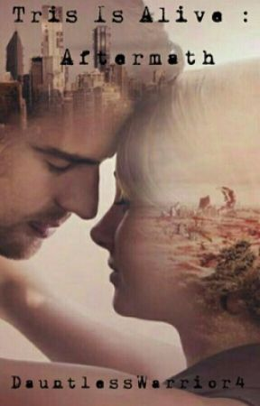 Tris is Alive: Aftermath by DauntlessWarrior4