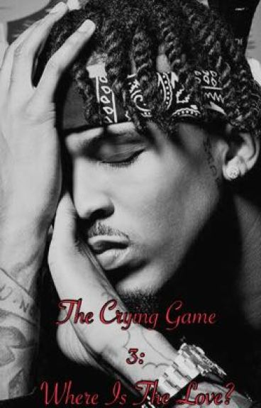 The Crying Game 3: Where Is The Love?