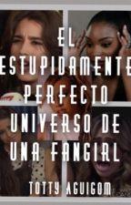 El estúpidamente perfecto universo de una fangirl by TottyAguigom