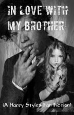 In Love With My Brother (A Harry Styles Fan Fiction) by lil_mrs_horan