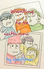 Wanting To Be With You[Osomatsu-san X Reader] UNDER EDITING & SLOW UPDATES by aaaNomi
