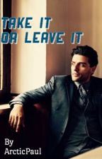 Take It or Leave It (Oscar Isaac fanfiction) by ArcticPaul