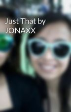 Just That by JONAXX by avonbernabe