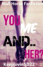 U, Me And Her... (Niall Horan fanfic) by juswriting