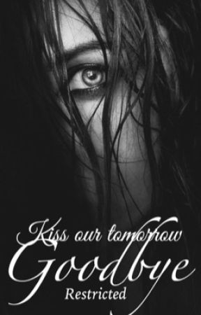 Kiss our tomorrow Goodbye (Restricted Chapters) Chapter 12 by _TheDuchess_