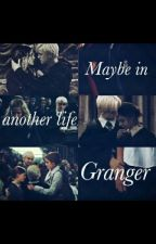 Maybe in another life, Granger [Dramione] by wunderblind
