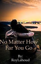 No matter how far you go by RoyLahoud