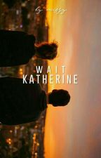 Wait, Katherine //sk✔ by virago_