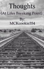 Thoughts! (At life's breaking point) COMPLETED.    by MCKcookie354