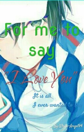 """For me to say """"I Love You"""" [Completed]"""
