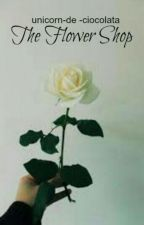 The Flower Shop (✔) by orfic-
