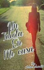 Un Idiota En Mi Casa  by Selene_chan128