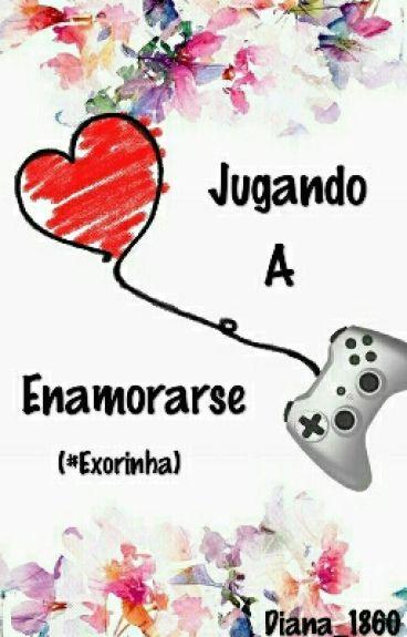 Jugando A Enamorarse (#Exorinha)