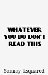 WHATEVER YOU DO DONT READ THIS by sammy_ksquared