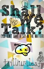 Shall We Talk? (You don't have a say in the matter) by trilliumleaf