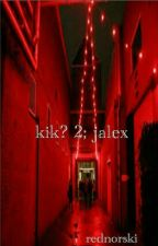 kik? 2; jalex [COMPLETED] by daddybarakat
