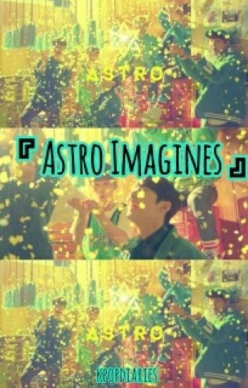 Astro Imagines || Kpop Fanfiction [DISCONTINUED]