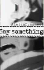 Say something. by AlejanDragneel