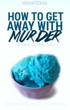 How To Get Away With Murder (RHBK VERSION) (#wattys2016) by RuthlessKillers1O1