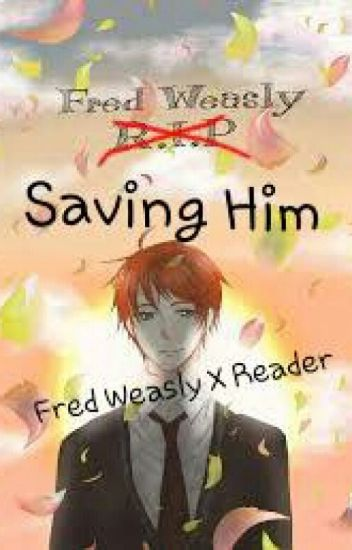 Saving Him (Fred Weasley X Reader)