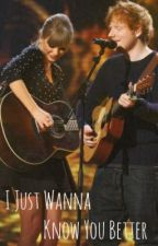 I Just Wanna Know You Better (Taylor Swift & Ed Sheeran fanfic) by livewiththepain