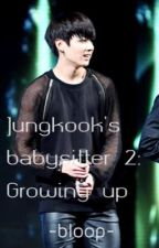 Jungkook's babysitter 2: Growing up by -bloopbloop-
