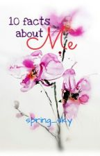 10 Facts About Me by spring_sky