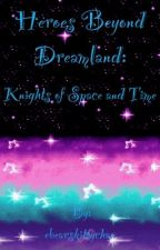 Heroes Beyond Dreamland: Knights of Space and Time (ON SEMI-PERMANENT HOLD) by ebearskittychan